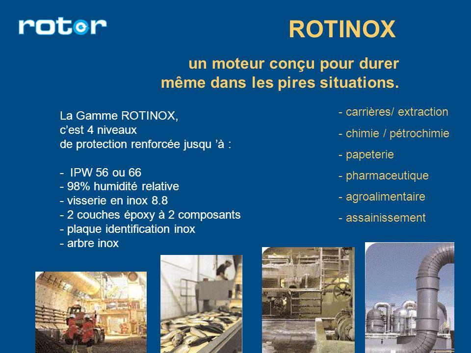 un moteur conçu pour durer même dans les pires situations. ROTINOX La Gamme ROTINOX, cest 4 niveaux de protection renforcée jusqu à : - IPW 56 ou 66 -