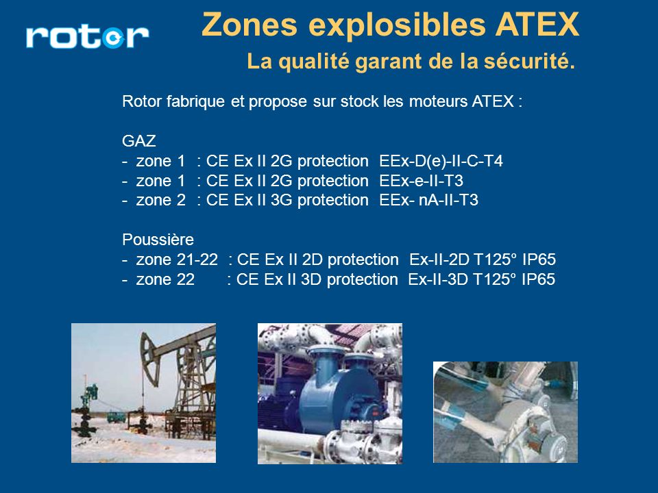 Zones explosibles ATEX La qualité garant de la sécurité. Rotor fabrique et propose sur stock les moteurs ATEX : GAZ - zone 1 : CE Ex II 2G protection