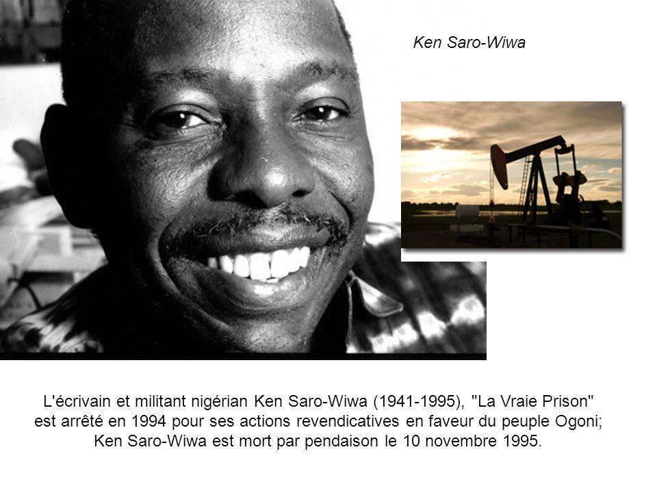 Mais malheur à ceux qui sopposent au rouleau compresseur du profit. Ken Saro Wiwa, écrivain, poète, a été exécuté par pendaison le 10 novembre 1995, p