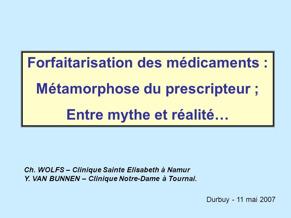 Forfaitarisation des médicaments : Métamorphose du prescripteur ; Entre mythe et réalité… Ch. WOLFS – Clinique Sainte Elisabeth à Namur Y. VAN BUNNEN