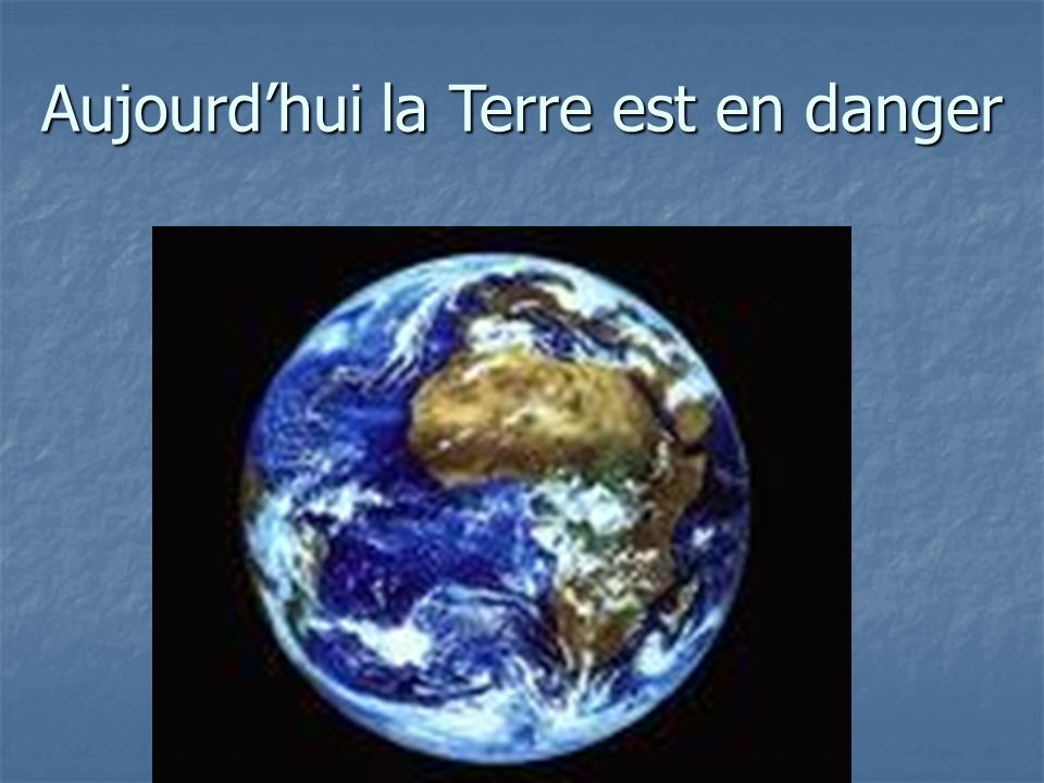 Aujourdhui la Terre est en danger