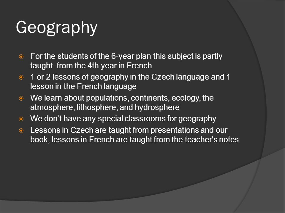 Geography For the students of the 6-year plan this subject is partly taught from the 4th year in French 1 or 2 lessons of geography in the Czech language and 1 lesson in the French language We learn about populations, continents, ecology, the atmosphere, lithosphere, and hydrosphere We dont have any special classrooms for geography Lessons in Czech are taught from presentations and our book, lessons in French are taught from the teacher s notes