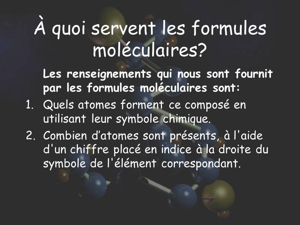 À quoi servent les formules moléculaires? Les renseignements qui nous sont fournit par les formules moléculaires sont: 1.Quels atomes forment ce compo