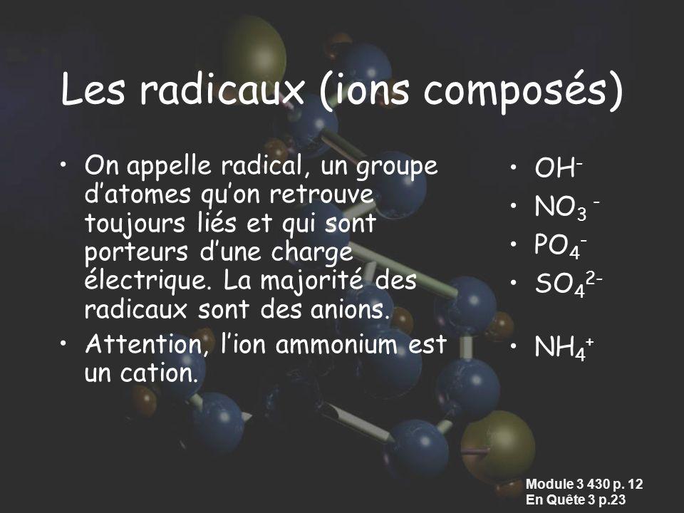 Les radicaux (ions composés) On appelle radical, un groupe datomes quon retrouve toujours liés et qui sont porteurs dune charge électrique. La majorit