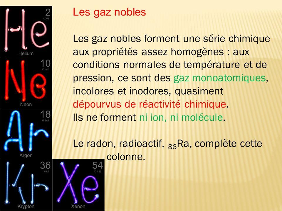 Les gaz nobles forment une série chimique aux propriétés assez homogènes : aux conditions normales de température et de pression, ce sont des gaz mono