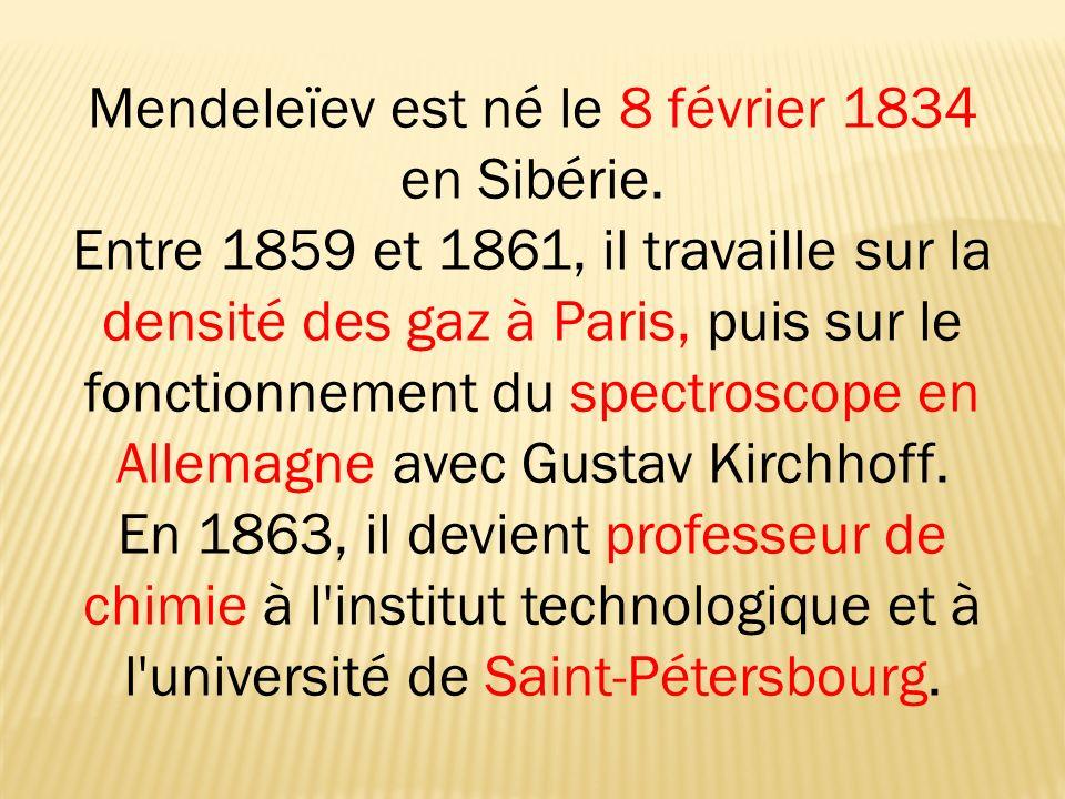 Mendeleïev est né le 8 février 1834 en Sibérie. Entre 1859 et 1861, il travaille sur la densité des gaz à Paris, puis sur le fonctionnement du spectro