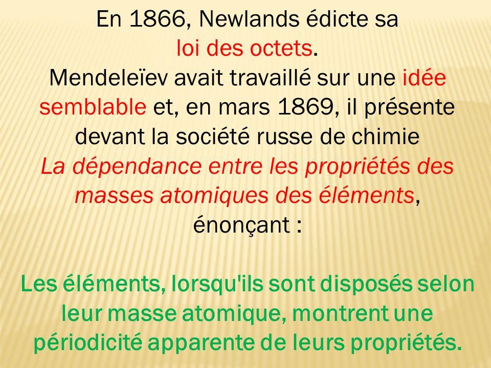 En 1866, Newlands édicte sa loi des octets. Mendeleïev avait travaillé sur une idée semblable et, en mars 1869, il présente devant la société russe de