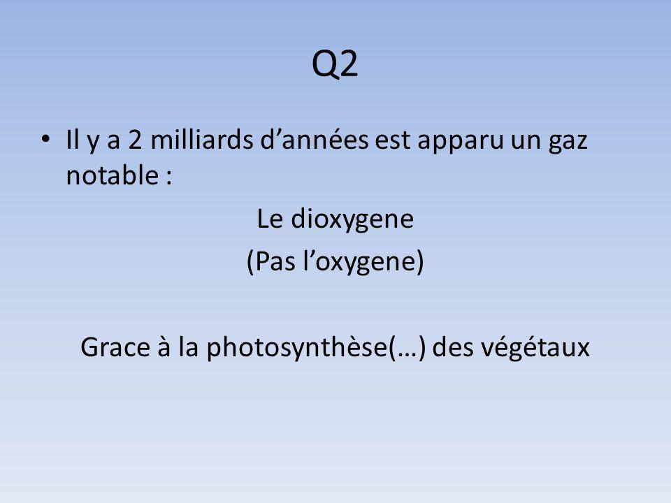 Q2 Il y a 2 milliards dannées est apparu un gaz notable : Le dioxygene (Pas loxygene) Grace à la photosynthèse(…) des végétaux