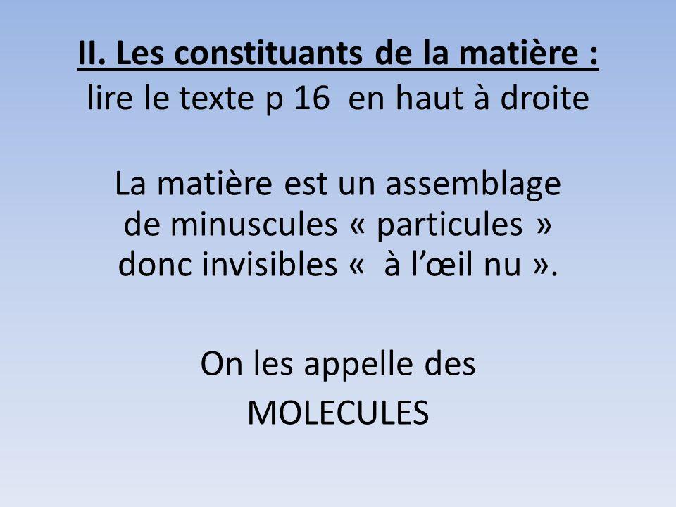 II. Les constituants de la matière : lire le texte p 16 en haut à droite La matière est un assemblage de minuscules « particules » donc invisibles « à