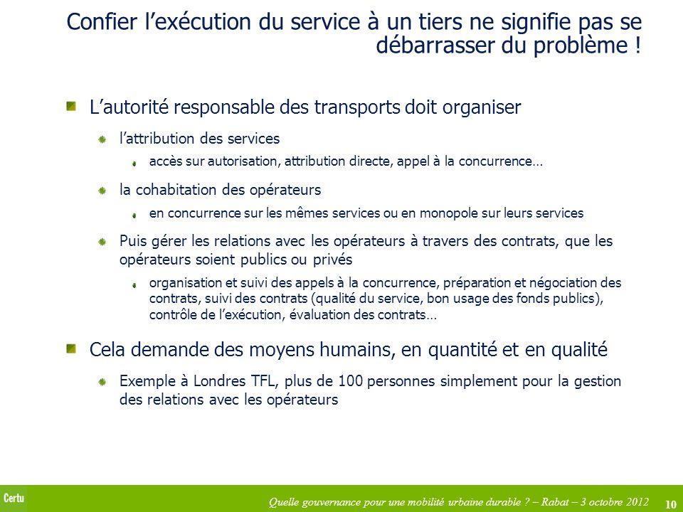 10 Quelle gouvernance pour une mobilité urbaine durable ? – Rabat – 3 octobre 2012 Confier lexécution du service à un tiers ne signifie pas se débarra
