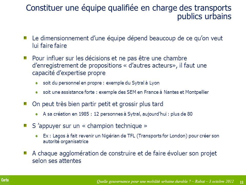 11 Quelle gouvernance pour une mobilité urbaine durable ? – Rabat – 3 octobre 2012 Constituer une équipe qualifiée en charge des transports publics ur