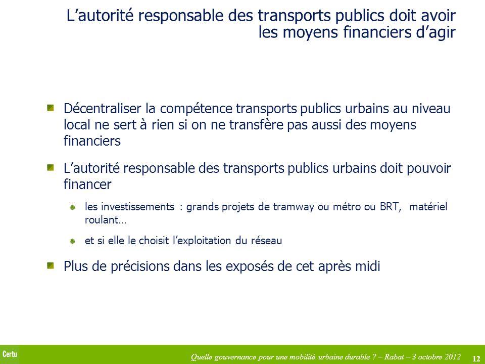 12 Quelle gouvernance pour une mobilité urbaine durable ? – Rabat – 3 octobre 2012 Lautorité responsable des transports publics doit avoir les moyens