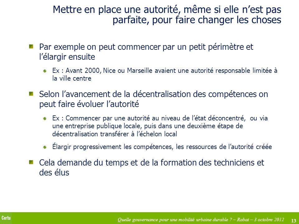 13 Quelle gouvernance pour une mobilité urbaine durable ? – Rabat – 3 octobre 2012 Mettre en place une autorité, même si elle nest pas parfaite, pour