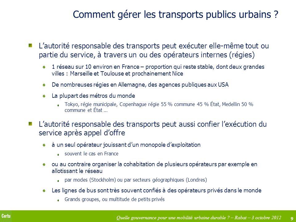 9 Quelle gouvernance pour une mobilité urbaine durable ? – Rabat – 3 octobre 2012 Comment gérer les transports publics urbains ? Lautorité responsable