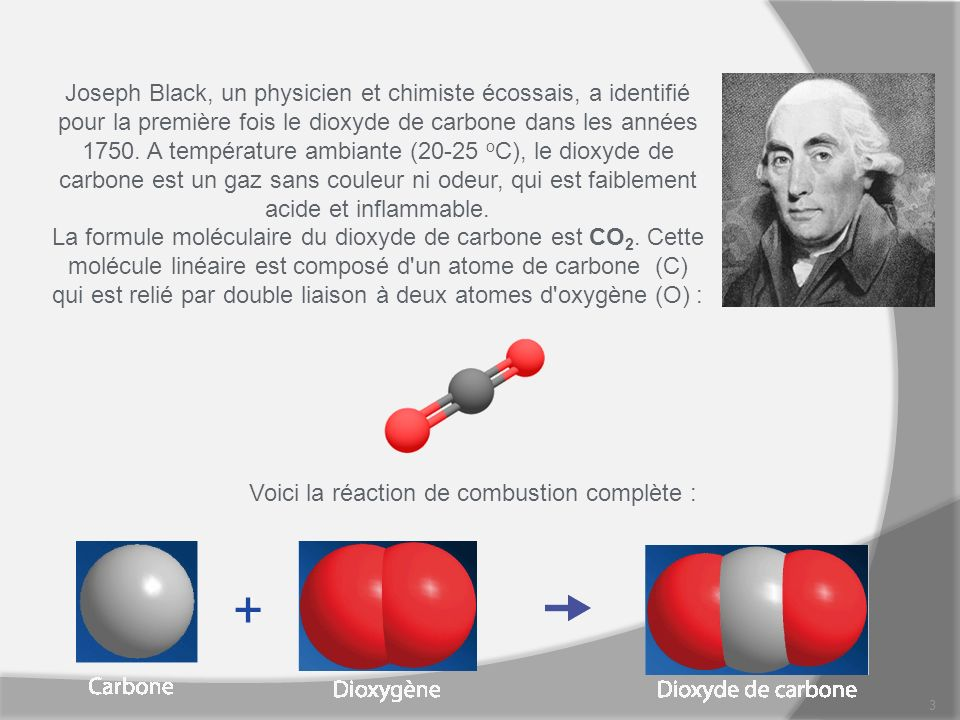 3 Joseph Black, un physicien et chimiste écossais, a identifié pour la première fois le dioxyde de carbone dans les années 1750. A température ambiant