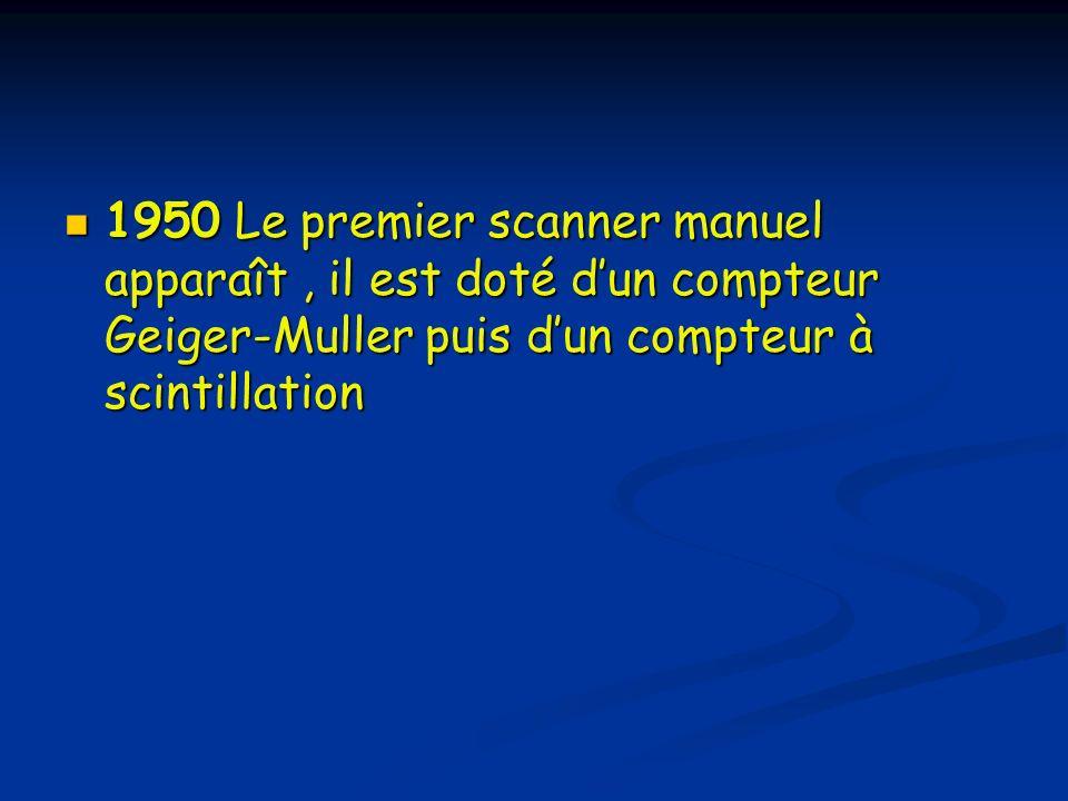 1950 Le premier scanner manuel apparaît, il est doté dun compteur Geiger-Muller puis dun compteur à scintillation 1950 Le premier scanner manuel appar