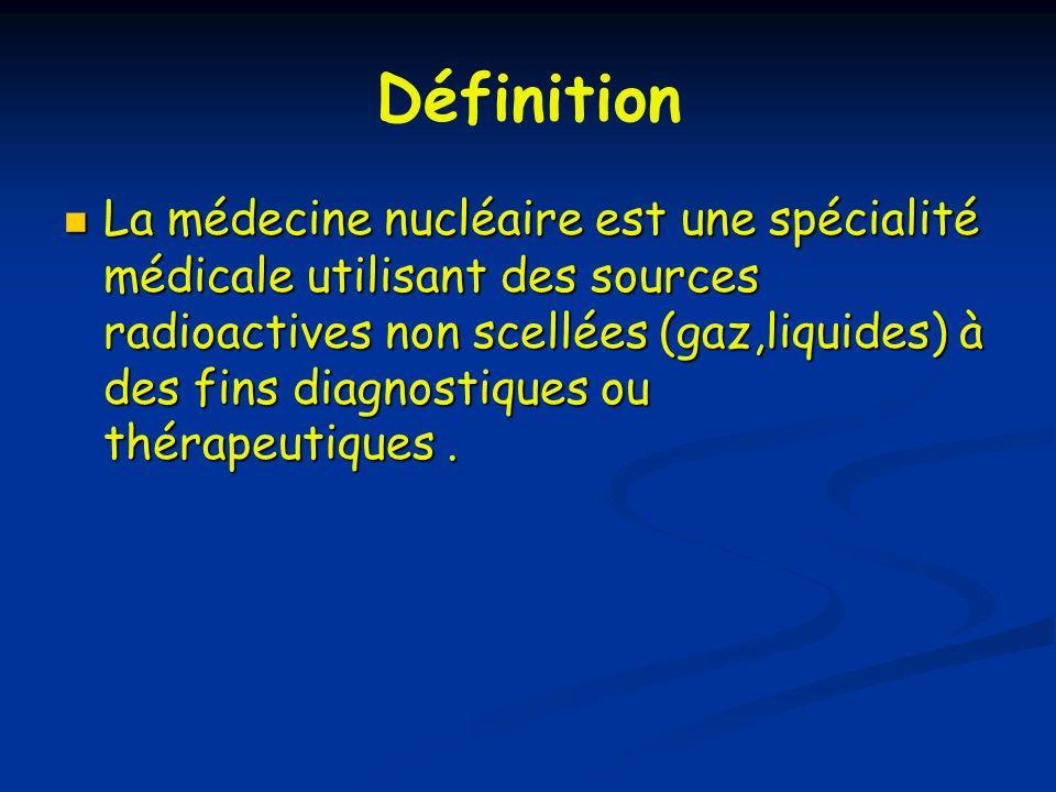 Définition La médecine nucléaire est une spécialité médicale utilisant des sources radioactives non scellées (gaz,liquides) à des fins diagnostiques o