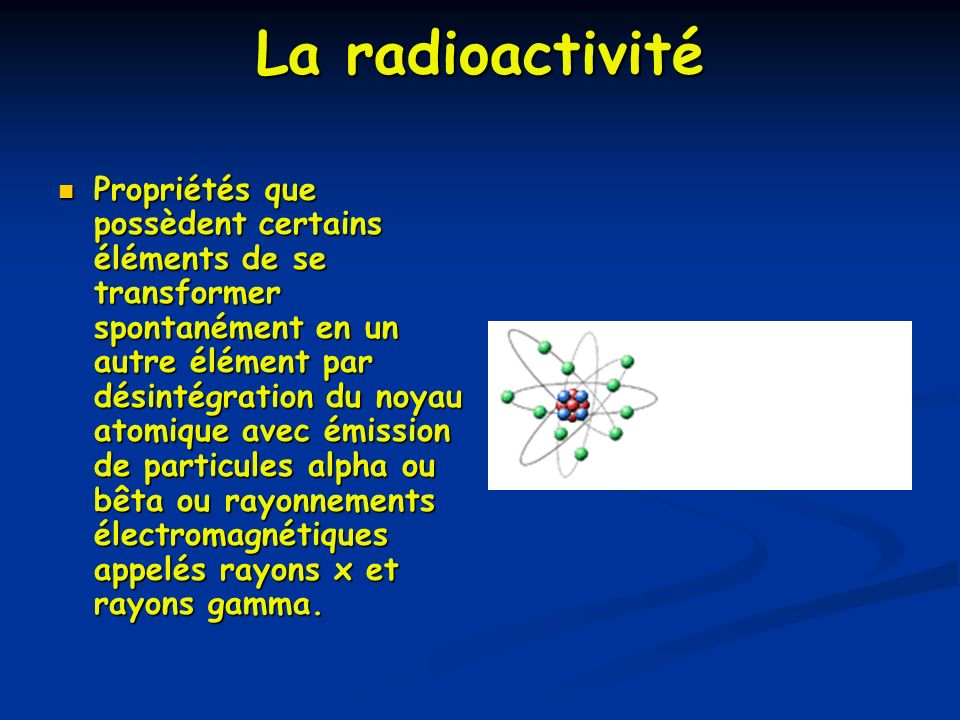 La radioactivité Propriétés que possèdent certains éléments de se transformer spontanément en un autre élément par désintégration du noyau atomique av