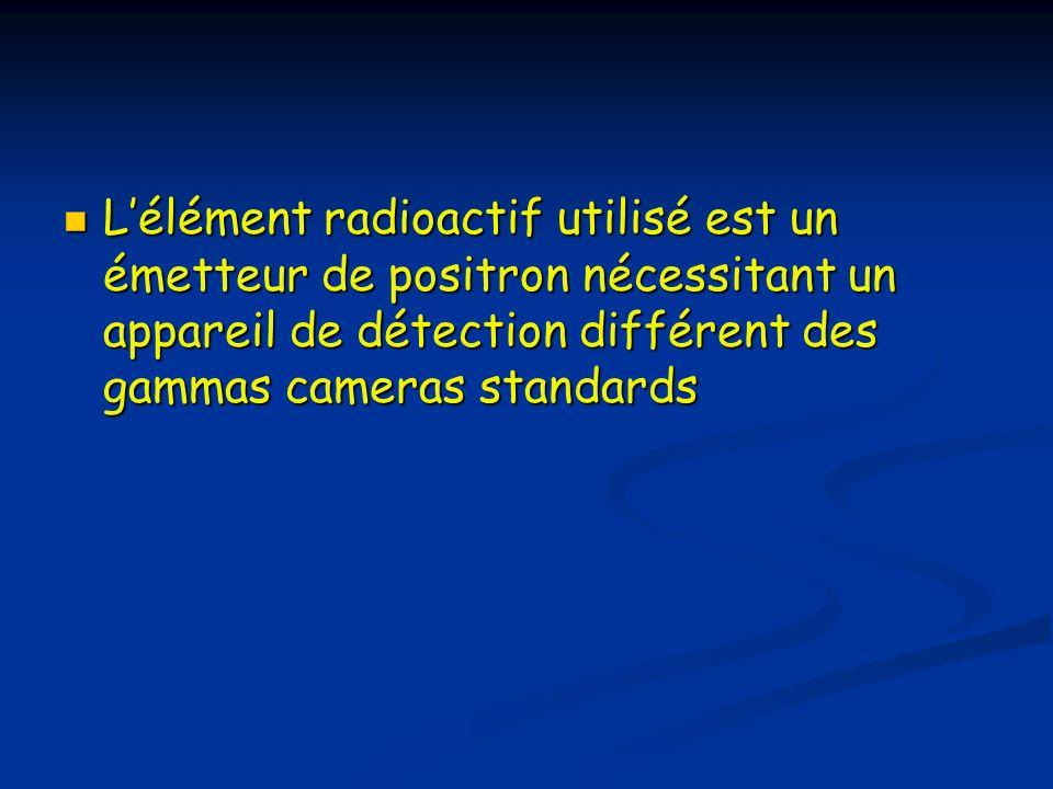Lélément radioactif utilisé est un émetteur de positron nécessitant un appareil de détection différent des gammas cameras standards Lélément radioacti