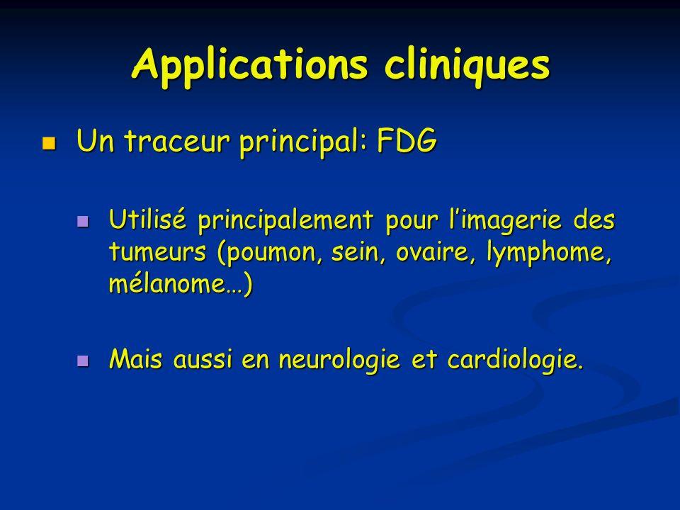 Applications cliniques Un traceur principal: FDG Un traceur principal: FDG Utilisé principalement pour limagerie des tumeurs (poumon, sein, ovaire, ly