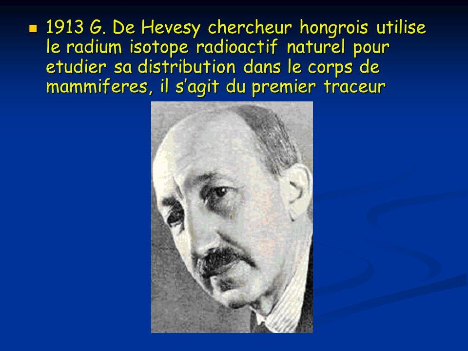 1913 G. De Hevesy chercheur hongrois utilise le radium isotope radioactif naturel pour etudier sa distribution dans le corps de mammiferes, il sagit d