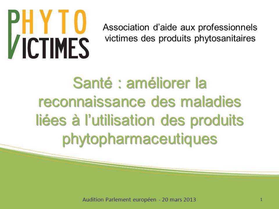 Santé : améliorer la reconnaissance des maladies liées à lutilisation des produits phytopharmaceutiques 1 Audition Parlement européen - 20 mars 2013 Association daide aux professionnels victimes des produits phytosanitaires