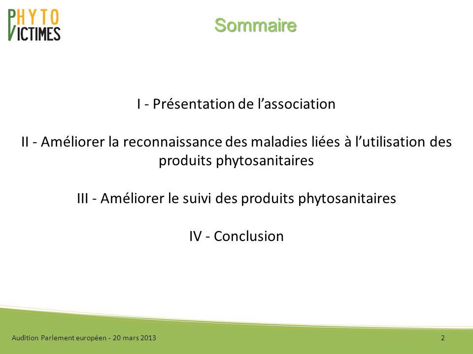 I - Présentation de lassociation II - Améliorer la reconnaissance des maladies liées à lutilisation des produits phytosanitaires III - Améliorer le suivi des produits phytosanitaires IV - Conclusion Audition Parlement européen - 20 mars 20132 Sommaire