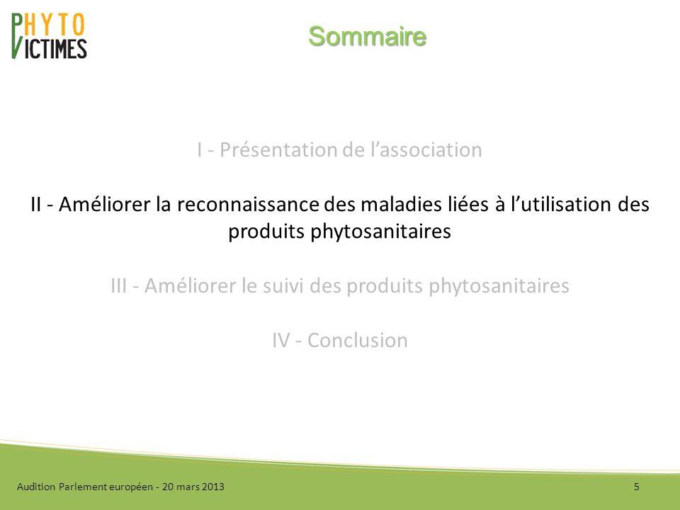 I - Présentation de lassociation II - Améliorer la reconnaissance des maladies liées à lutilisation des produits phytosanitaires III - Améliorer le suivi des produits phytosanitaires IV - Conclusion Audition Parlement européen - 20 mars 20135 Sommaire