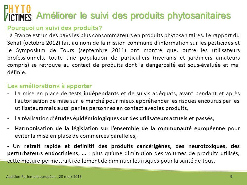 I - Présentation de lassociation II - Améliorer la reconnaissance des maladies liées à lutilisation des produits phytosanitaires III - Améliorer le suivi des produits phytosanitaires IV - Conclusion Audition Parlement européen - 20 mars 201310 Sommaire
