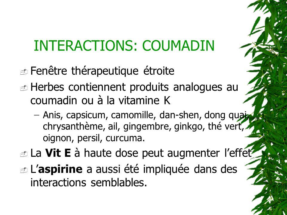INTERACTIONS: COUMADIN Fenêtre thérapeutique étroite Herbes contiennent produits analogues au coumadin ou à la vitamine K –Anis, capsicum, camomille,
