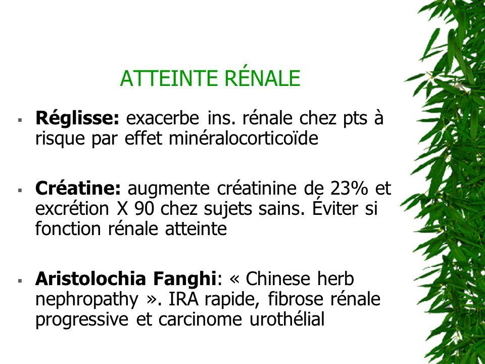 ATTEINTE RÉNALE Réglisse: exacerbe ins. rénale chez pts à risque par effet minéralocorticoïde Créatine: augmente créatinine de 23% et excrétion X 90 c