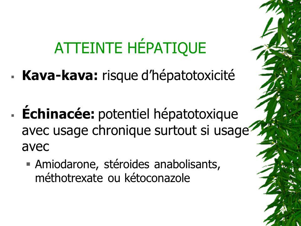 ATTEINTE HÉPATIQUE Kava-kava: risque dhépatotoxicité Échinacée: potentiel hépatotoxique avec usage chronique surtout si usage avec Amiodarone, stéroid