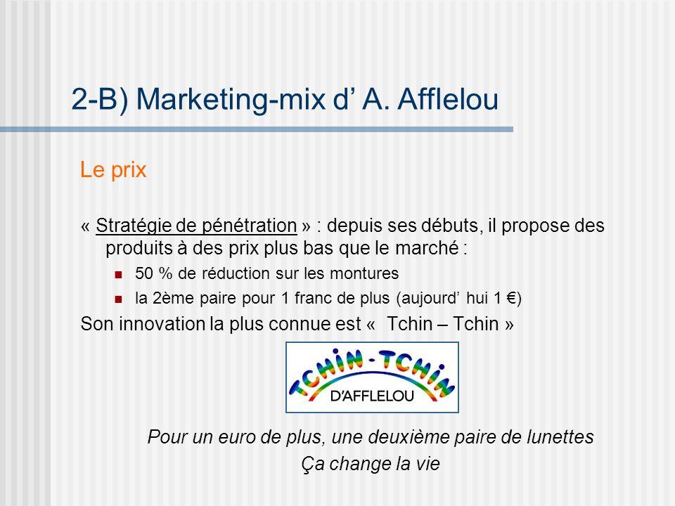 Le prix « Stratégie de pénétration » : depuis ses débuts, il propose des produits à des prix plus bas que le marché : 50 % de réduction sur les montures la 2ème paire pour 1 franc de plus (aujourd hui 1 ) Son innovation la plus connue est « Tchin – Tchin » 2-B) Marketing-mix d A.