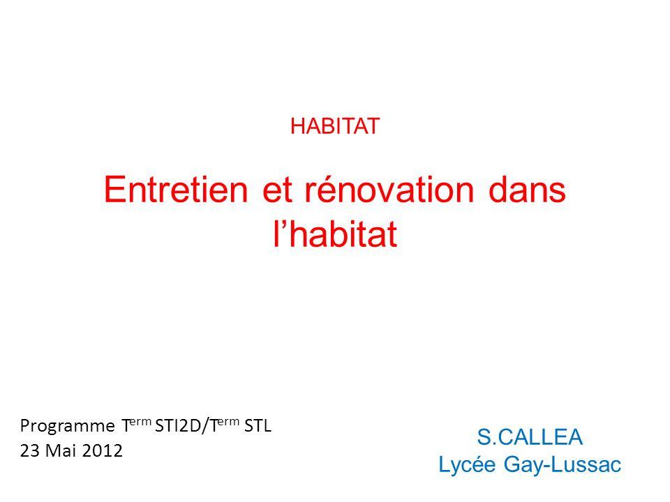 HABITAT Entretien et rénovation dans lhabitat S.CALLEA Lycée Gay-Lussac Programme T erm STI2D/T erm STL 23 Mai 2012