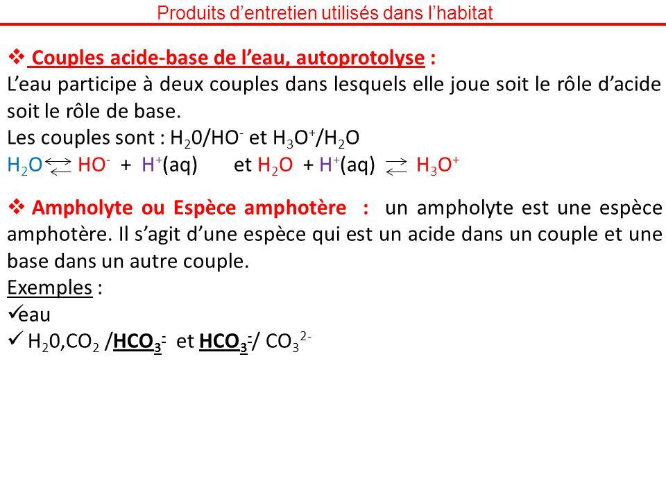 Produits dentretien utilisés dans lhabitat Couples acide-base de leau, autoprotolyse : Leau participe à deux couples dans lesquels elle joue soit le r