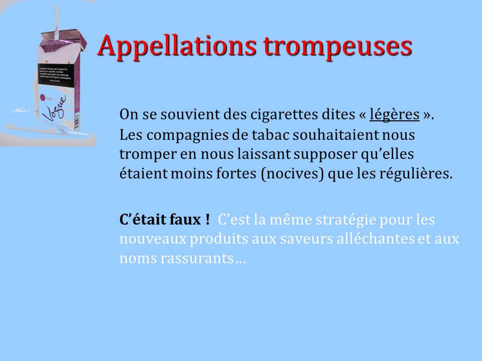 Appellations trompeuses Appellations trompeuses On se souvient des cigarettes dites « légères ». Les compagnies de tabac souhaitaient nous tromper en