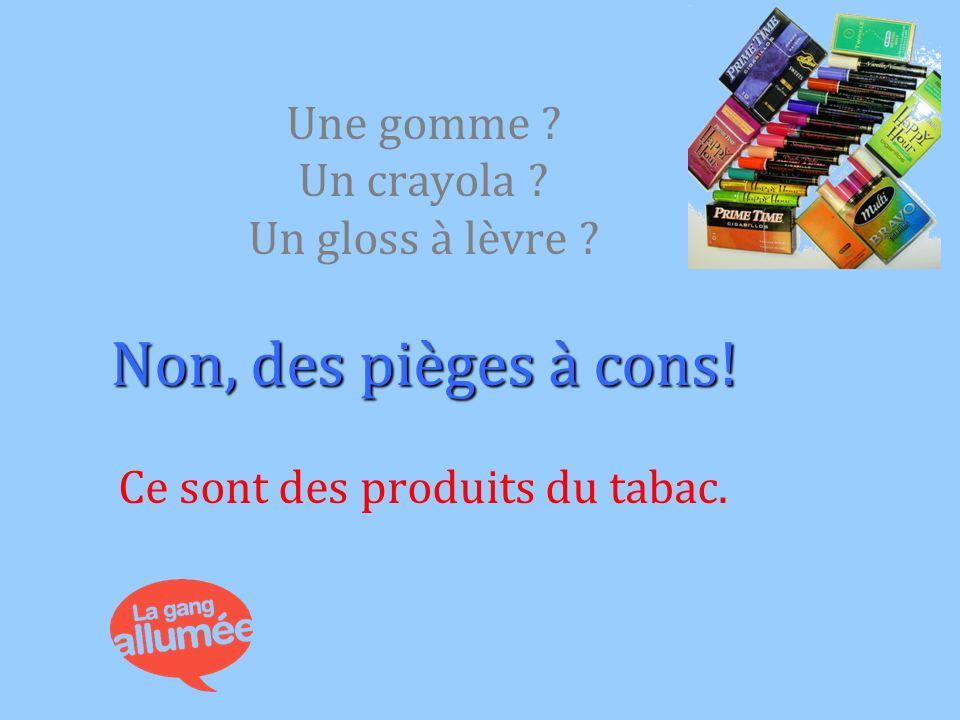 Non, des pièges à cons! Une gomme ? Un crayola ? Un gloss à lèvre ? Non, des pièges à cons! Ce sont des produits du tabac.
