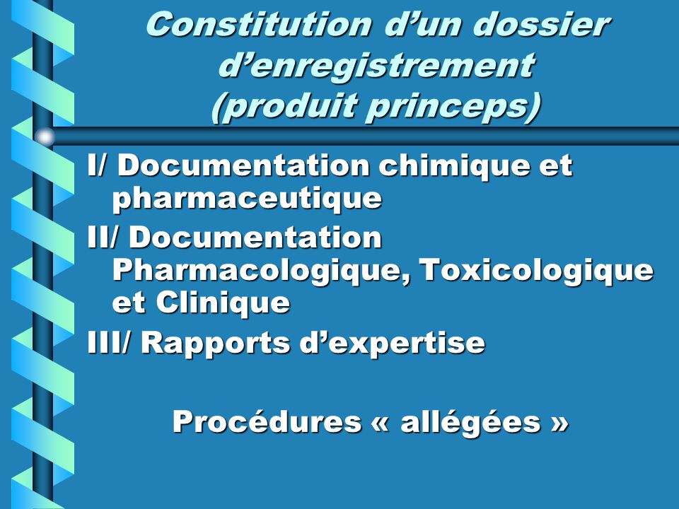 Constitution dun dossier denregistrement (produit princeps) I/ Documentation chimique et pharmaceutique II/ Documentation Pharmacologique, Toxicologiq