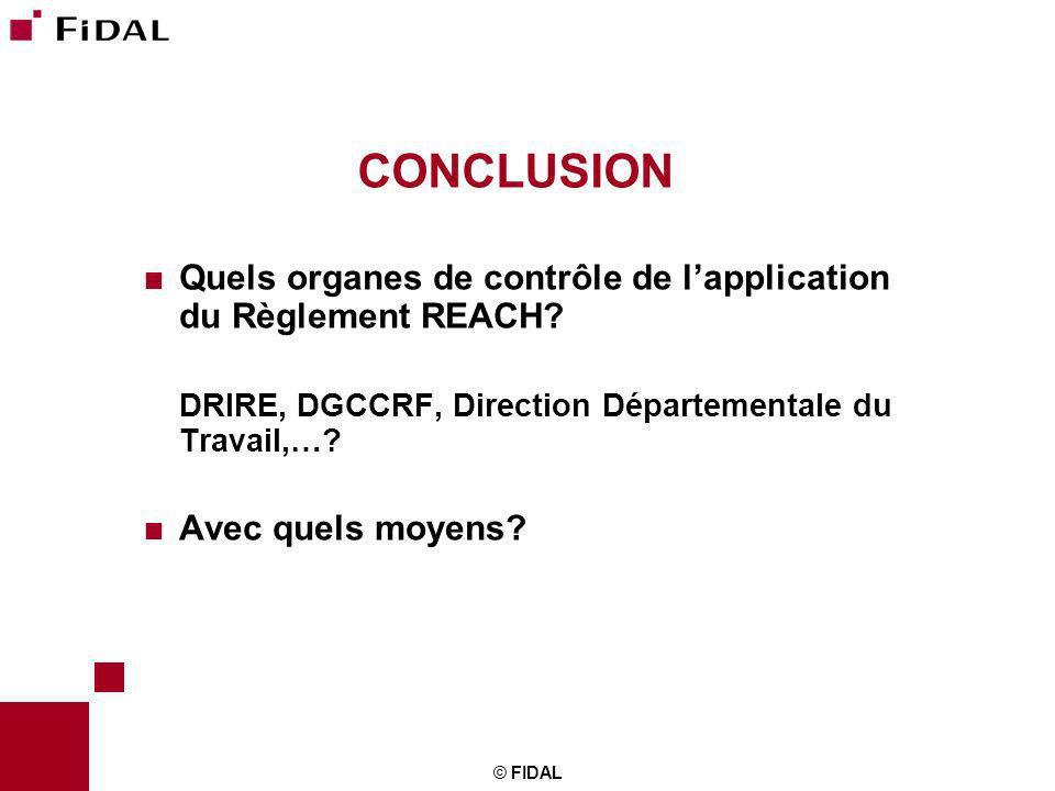 © FIDAL CONCLUSION Quels organes de contrôle de lapplication du Règlement REACH? DRIRE, DGCCRF, Direction Départementale du Travail,…? Avec quels moye