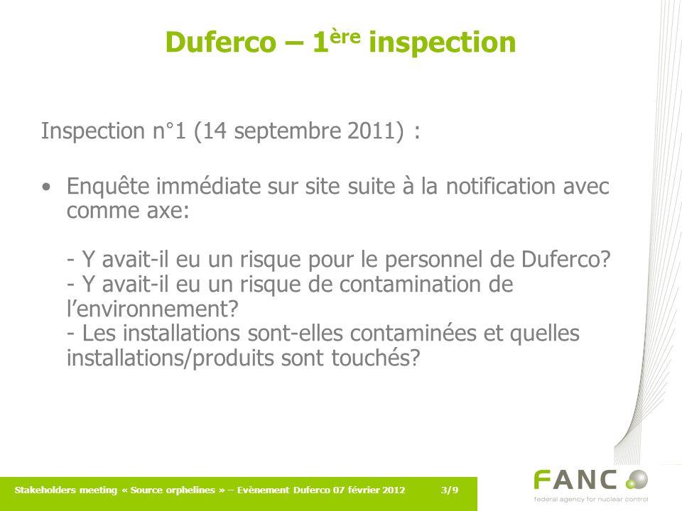 3/9Stakeholders meeting « Source orphelines » – Evènement Duferco 07 février 2012 Duferco – 1 ère inspection Inspection n°1 (14 septembre 2011) : Enquête immédiate sur site suite à la notification avec comme axe: - Y avait-il eu un risque pour le personnel de Duferco.