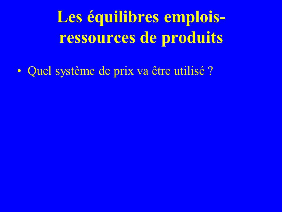 Les équilibres emplois- ressources de produits Quel système de prix va être utilisé