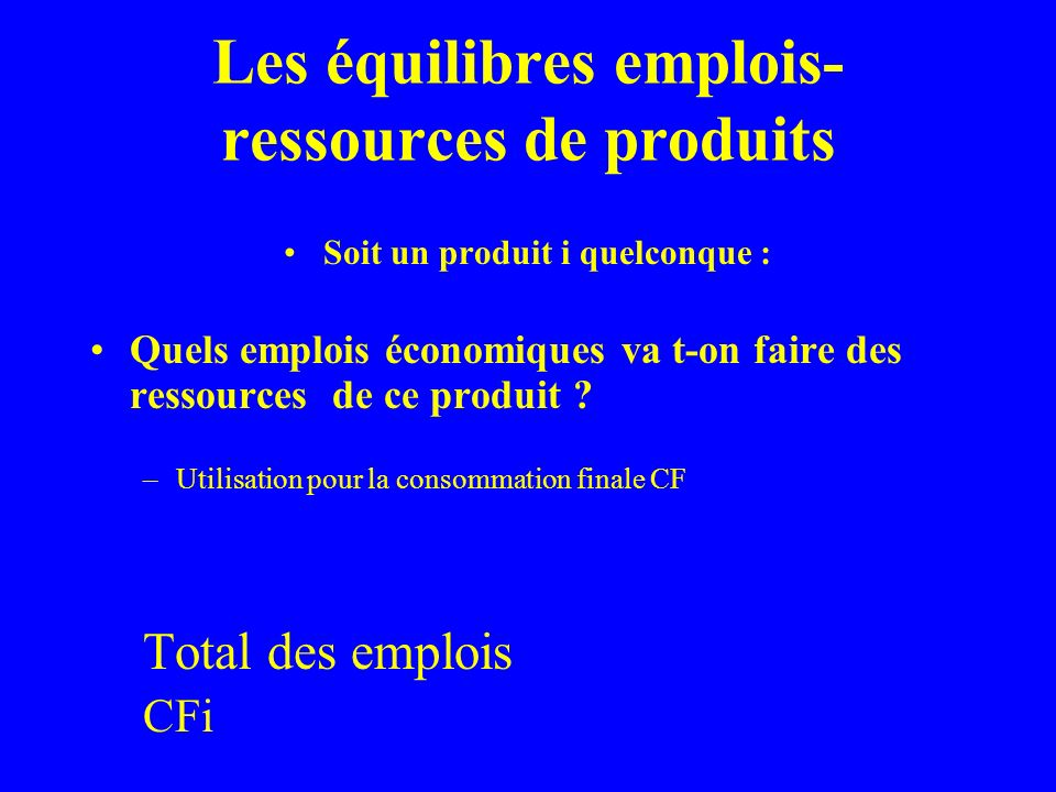 Les équilibres emplois- ressources de produits Total des ressources=Total des emplois Pi + Mi + DSi = CFi +CIi +FBCFi +Xi + ASi+Ovi qui peut sécrire Pi + Mi = CFi +CIi +FBCFi+Xi +(ASi – Dsi) +Ovi = Si (Variations de stocks) Ce qui donne Pi + Mi = CFi +CIi +FBCFi+Xi + Si +Ovi