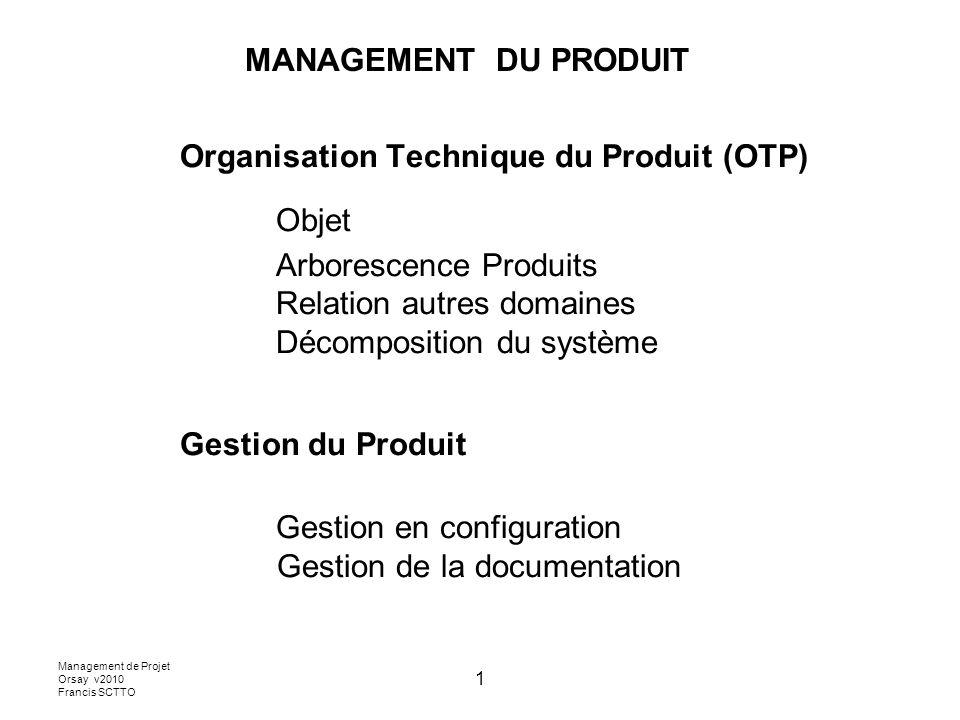 Management de Projet Orsay v2010 Francis SCTTO 1 Organisation Technique du Produit (OTP) Objet Arborescence Produits Relation autres domaines Décompos
