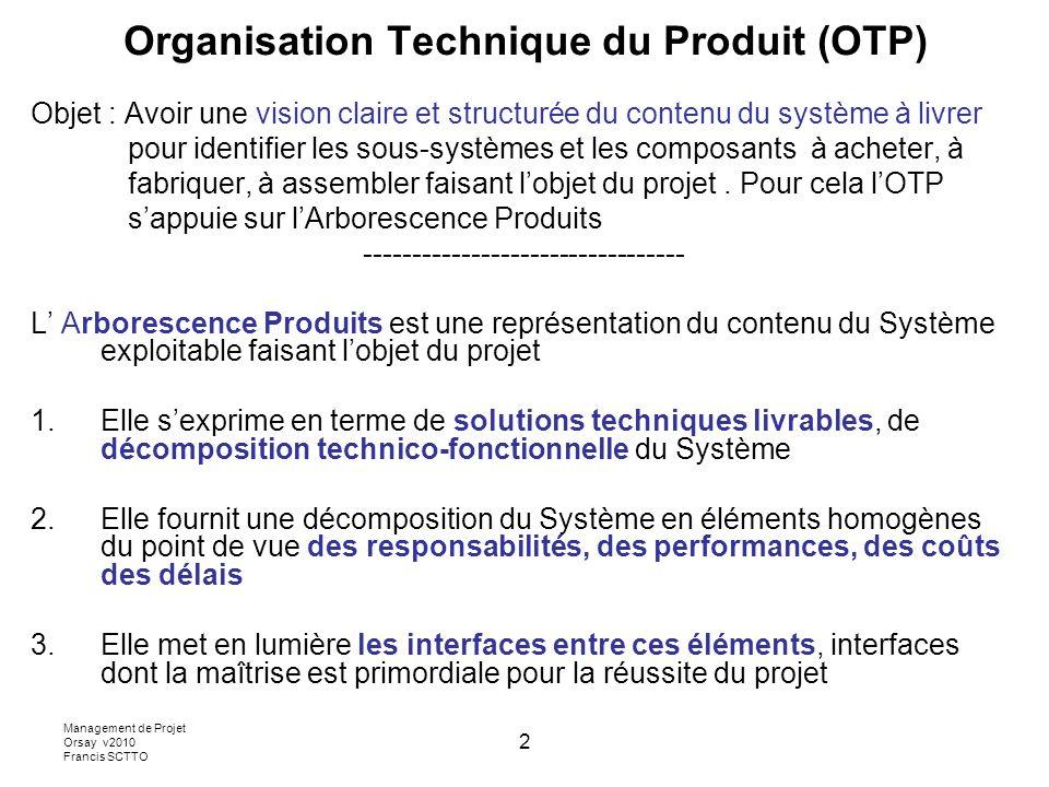 Management de Projet Orsay v2010 Francis SCTTO 2 Organisation Technique du Produit (OTP) Objet : Avoir une vision claire et structurée du contenu du système à livrer pour identifier les sous-systèmes et les composants à acheter, à fabriquer, à assembler faisant lobjet du projet.
