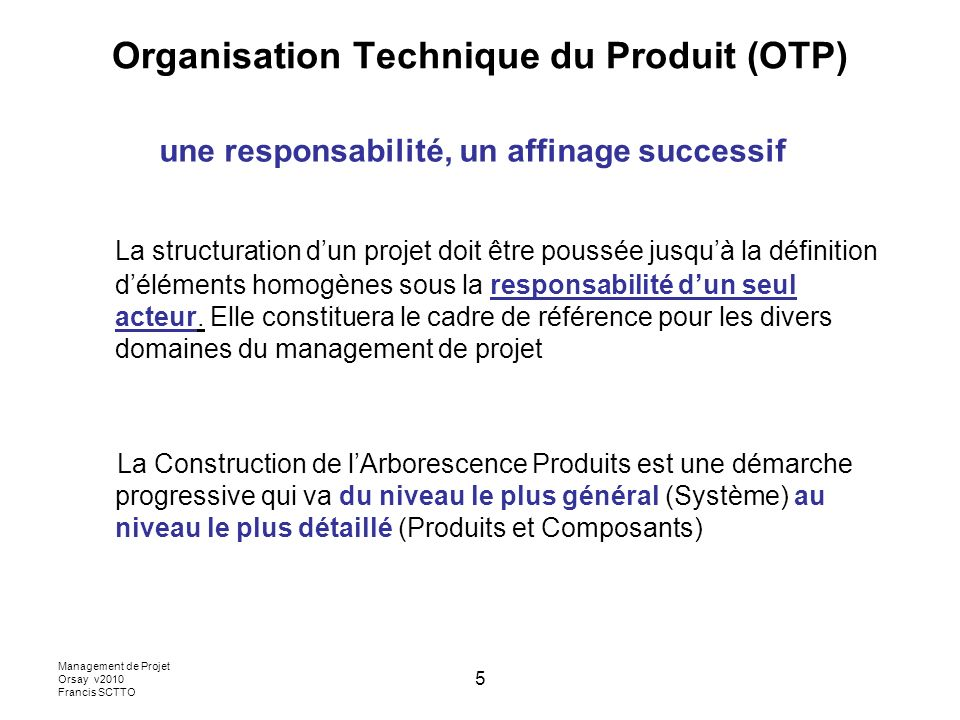 Management de Projet Orsay v2010 Francis SCTTO 5 Organisation Technique du Produit (OTP) une responsabilité, un affinage successif La structuration dun projet doit être poussée jusquà la définition déléments homogènes sous la responsabilité dun seul acteur.