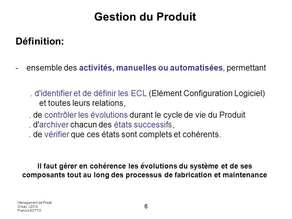 Management de Projet Orsay v2010 Francis SCTTO 6 Gestion du Produit Définition: -ensemble des activités, manuelles ou automatisées, permettant.