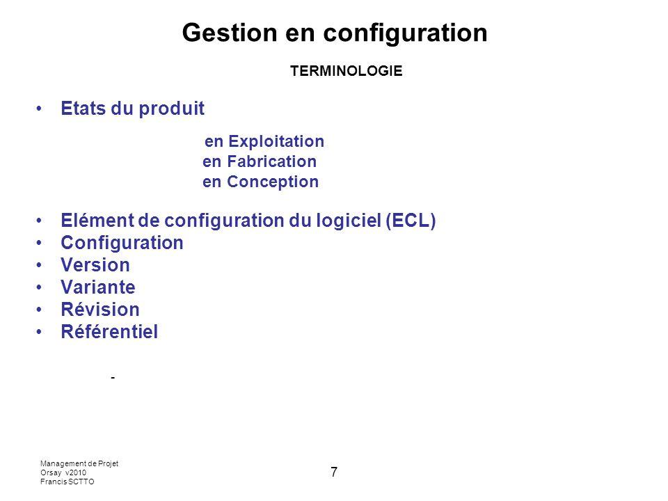 Management de Projet Orsay v2010 Francis SCTTO 7 Gestion en configuration TERMINOLOGIE Etats du produit en Exploitation en Fabrication en Conception Elément de configuration du logiciel (ECL) Configuration Version Variante Révision Référentiel -