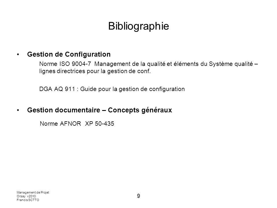 Management de Projet Orsay v2010 Francis SCTTO 9 Bibliographie Gestion de Configuration Norme ISO 9004-7 Management de la qualité et éléments du Système qualité – lignes directrices pour la gestion de conf.