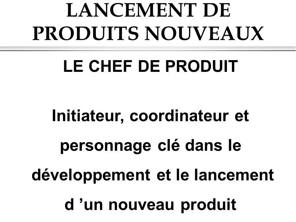 LANCEMENT DE PRODUITS NOUVEAUX LE CHEF DE PRODUIT Initiateur, coordinateur et personnage clé dans le développement et le lancement d un nouveau produi