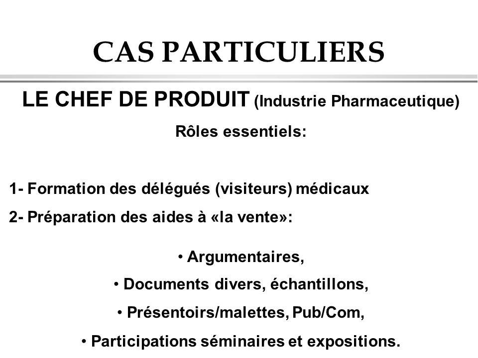 CAS PARTICULIERS LE CHEF DE PRODUIT (Industrie Pharmaceutique) Rôles essentiels: 1- Formation des délégués (visiteurs) médicaux 2- Préparation des aid